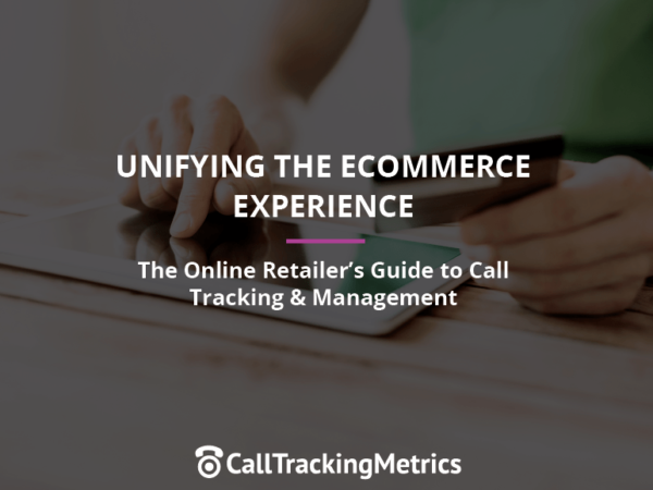 Unifying the Ecommerce Experience: The Online Retailer's Guide to Call Tracking & Management